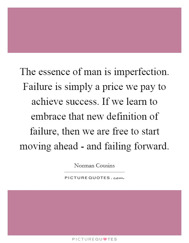 The essence of man is imperfection. Failure is simply a price we pay to achieve success. If we learn to embrace that new definition of failure, then we are free to start moving ahead - and failing forward Picture Quote #1