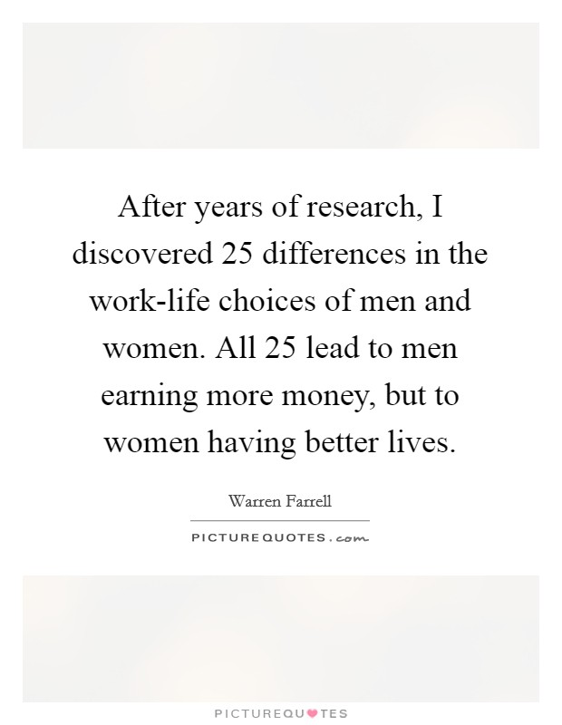 After years of research, I discovered 25 differences in the work-life choices of men and women. All 25 lead to men earning more money, but to women having better lives Picture Quote #1