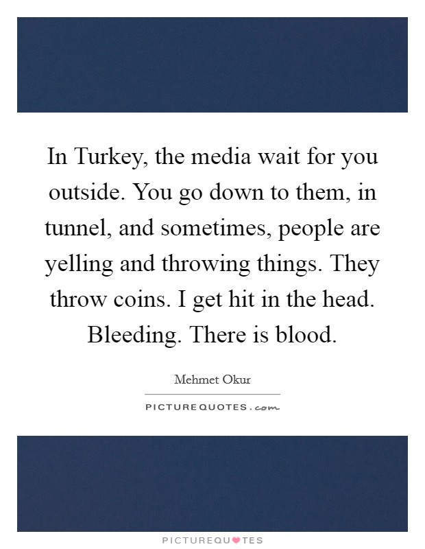 In Turkey, the media wait for you outside. You go down to them, in tunnel, and sometimes, people are yelling and throwing things. They throw coins. I get hit in the head. Bleeding. There is blood Picture Quote #1