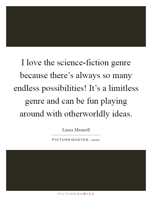 I love the science-fiction genre because there's always so many endless possibilities! It's a limitless genre and can be fun playing around with otherworldly ideas Picture Quote #1