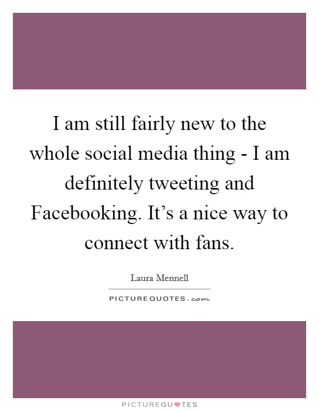 I am still fairly new to the whole social media thing - I am definitely tweeting and Facebooking. It's a nice way to connect with fans Picture Quote #1