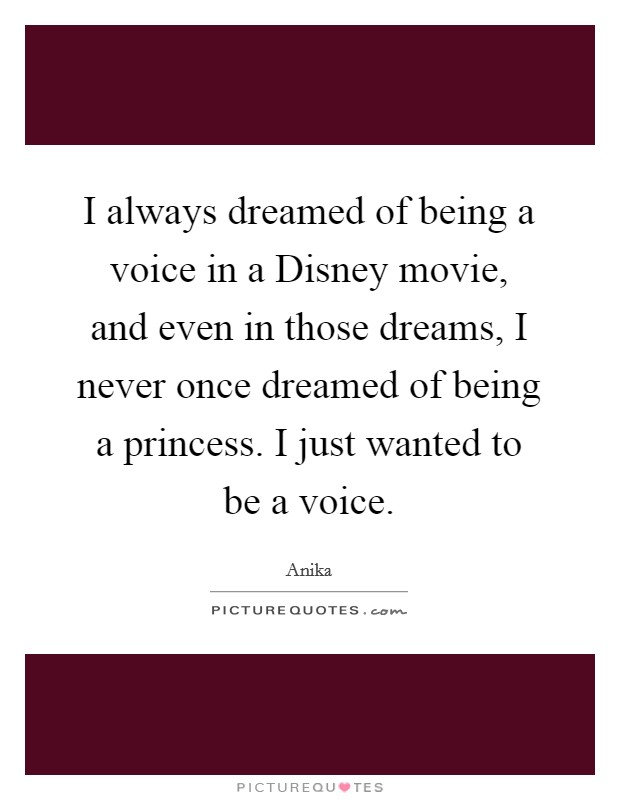 I always dreamed of being a voice in a Disney movie, and even in those dreams, I never once dreamed of being a princess. I just wanted to be a voice Picture Quote #1