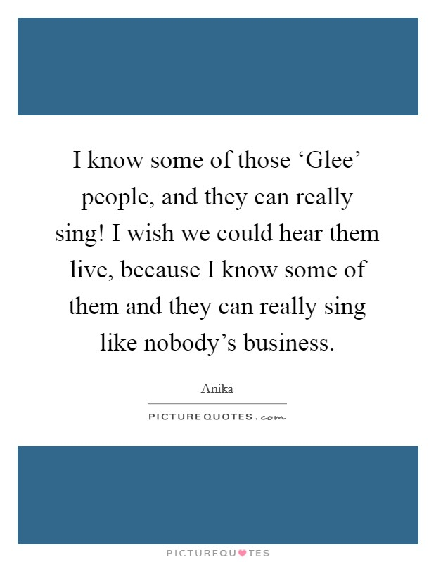 I know some of those 'Glee' people, and they can really sing! I wish we could hear them live, because I know some of them and they can really sing like nobody's business Picture Quote #1