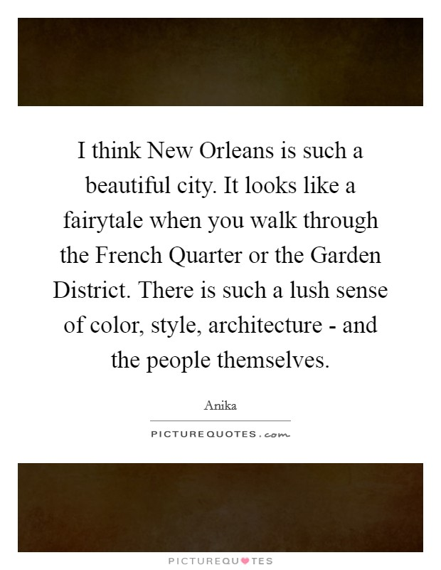 I think New Orleans is such a beautiful city. It looks like a fairytale when you walk through the French Quarter or the Garden District. There is such a lush sense of color, style, architecture - and the people themselves Picture Quote #1