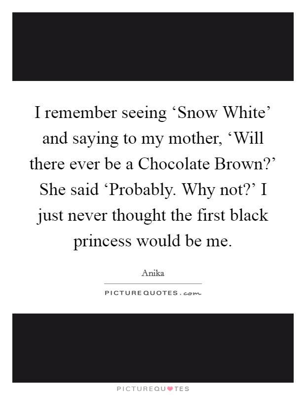 I remember seeing 'Snow White' and saying to my mother, 'Will there ever be a Chocolate Brown?' She said 'Probably. Why not?' I just never thought the first black princess would be me Picture Quote #1