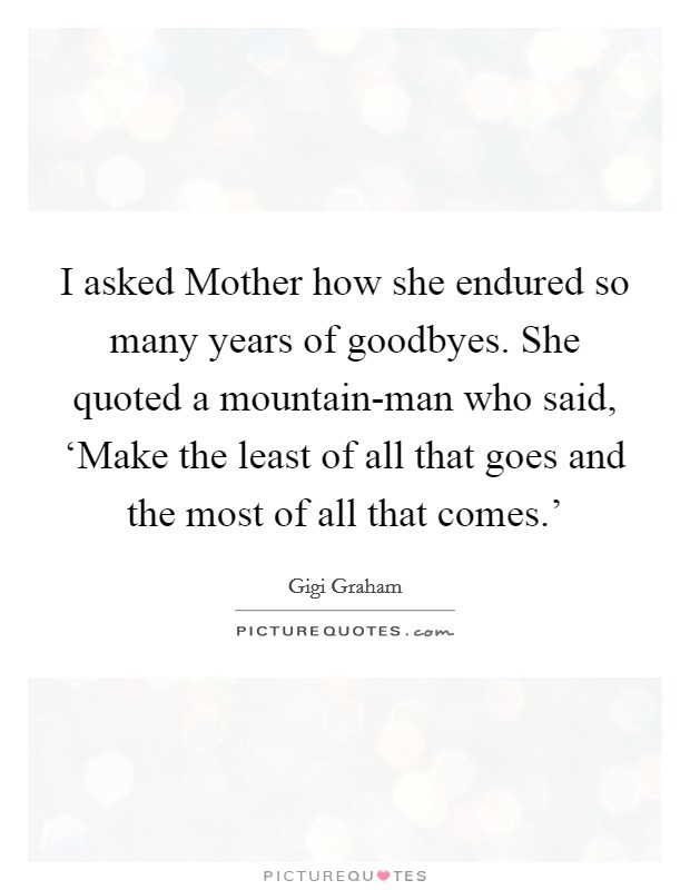 I asked Mother how she endured so many years of goodbyes. She quoted a mountain-man who said, 'Make the least of all that goes and the most of all that comes.' Picture Quote #1