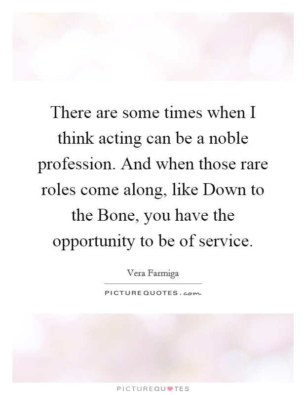 There are some times when I think acting can be a noble profession. And when those rare roles come along, like Down to the Bone, you have the opportunity to be of service Picture Quote #1