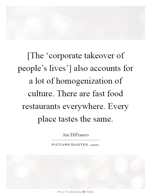 [The 'corporate takeover of people's lives'] also accounts for a lot of homogenization of culture. There are fast food restaurants everywhere. Every place tastes the same Picture Quote #1