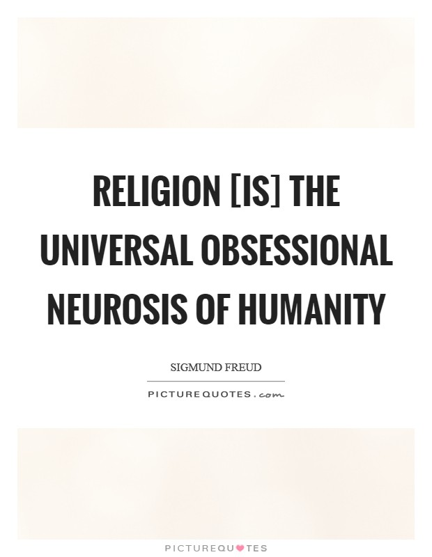 Religion [is] the universal obsessional neurosis of humanity Picture Quote #1