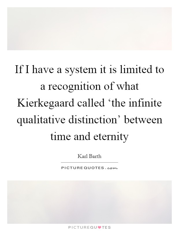 If I have a system it is limited to a recognition of what Kierkegaard called 'the infinite qualitative distinction' between time and eternity Picture Quote #1
