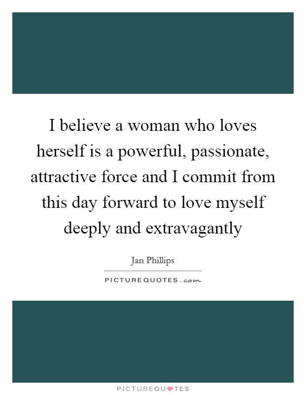 I believe a woman who loves herself is a powerful, passionate, attractive force and I commit from this day forward to love myself deeply and extravagantly Picture Quote #1