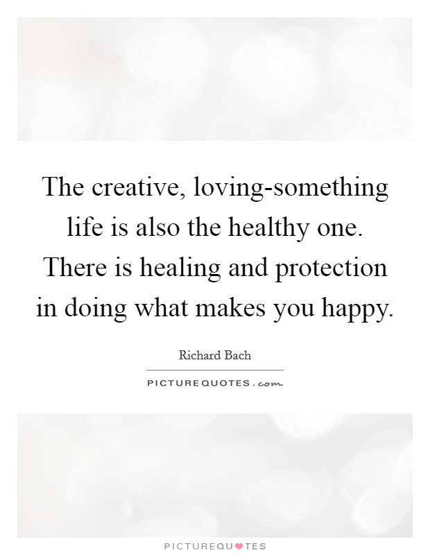 The creative, loving-something life is also the healthy one. There is healing and protection in doing what makes you happy Picture Quote #1