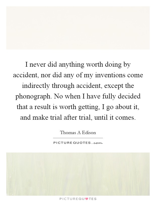 I never did anything worth doing by accident, nor did any of my inventions come indirectly through accident, except the phonograph. No when I have fully decided that a result is worth getting, I go about it, and make trial after trial, until it comes Picture Quote #1