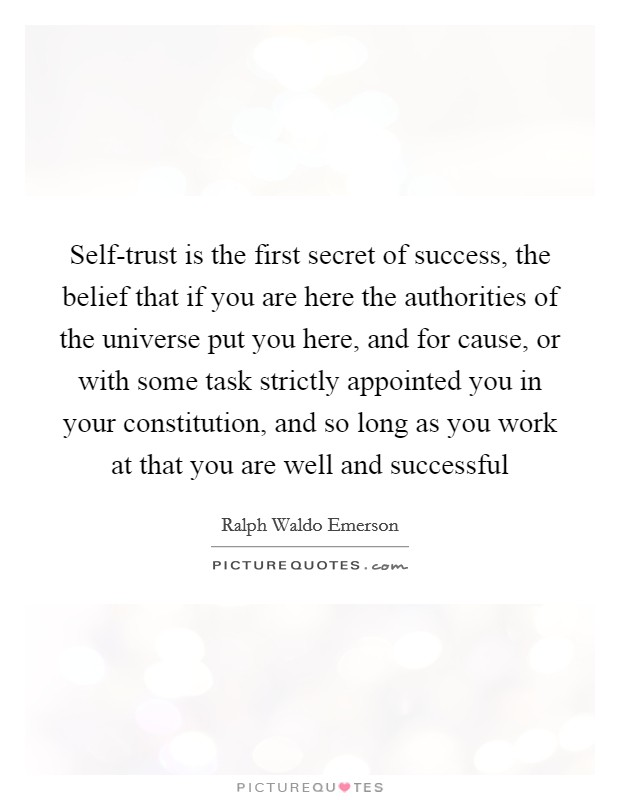 Self-trust is the first secret of success, the belief that if you are here the authorities of the universe put you here, and for cause, or with some task strictly appointed you in your constitution, and so long as you work at that you are well and successful Picture Quote #1