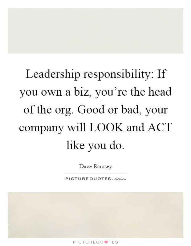 Leadership responsibility: If you own a biz, you're the head of the org. Good or bad, your company will LOOK and ACT like you do Picture Quote #1
