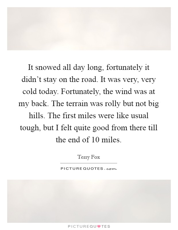 It snowed all day long, fortunately it didn't stay on the road. It was very, very cold today. Fortunately, the wind was at my back. The terrain was rolly but not big hills. The first miles were like usual tough, but I felt quite good from there till the end of 10 miles Picture Quote #1