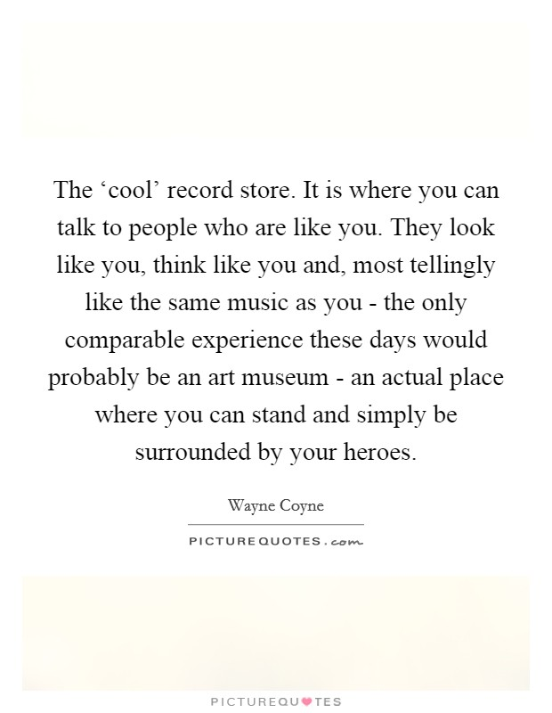 The 'cool' record store. It is where you can talk to people who are like you. They look like you, think like you and, most tellingly like the same music as you - the only comparable experience these days would probably be an art museum - an actual place where you can stand and simply be surrounded by your heroes Picture Quote #1