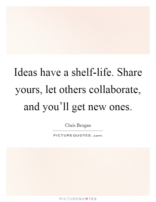 Ideas have a shelf-life. Share yours, let others collaborate, and you'll get new ones Picture Quote #1