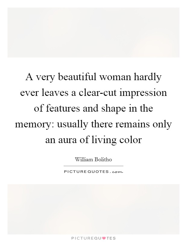 A very beautiful woman hardly ever leaves a clear-cut impression of features and shape in the memory: usually there remains only an aura of living color Picture Quote #1