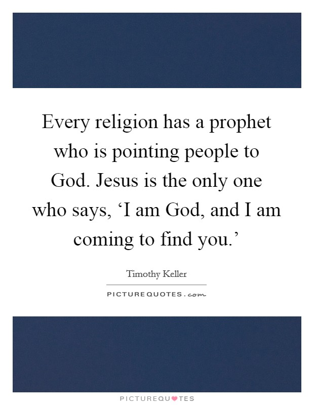 Every religion has a prophet who is pointing people to God. Jesus is the only one who says, 'I am God, and I am coming to find you.' Picture Quote #1