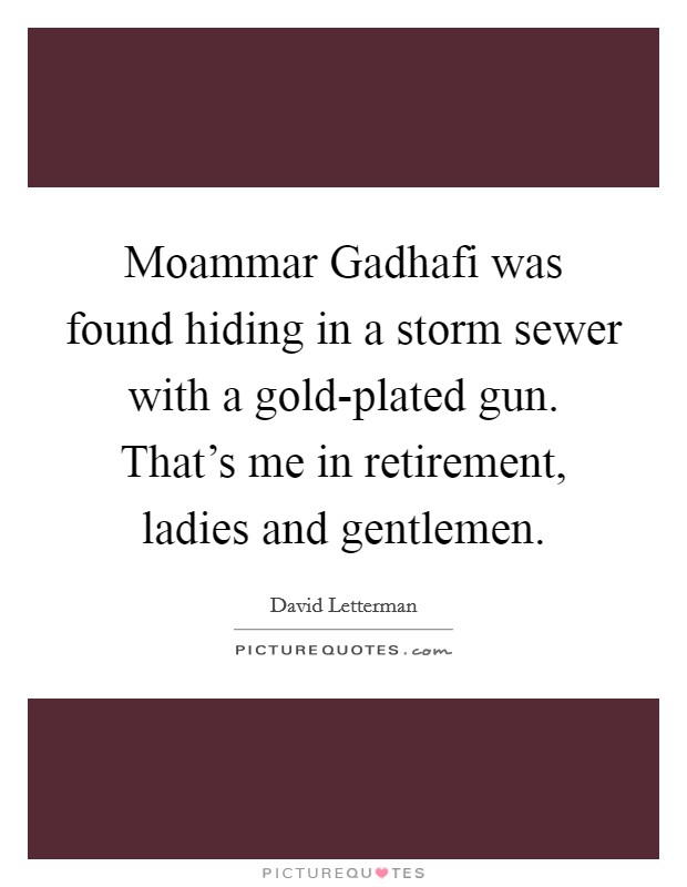 Moammar Gadhafi was found hiding in a storm sewer with a gold-plated gun. That's me in retirement, ladies and gentlemen Picture Quote #1