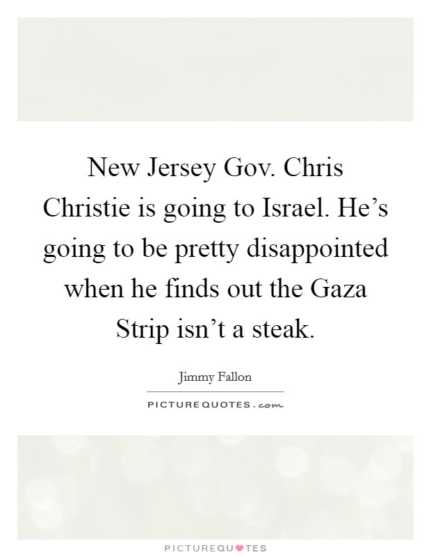 New Jersey Gov. Chris Christie is going to Israel. He's going to be pretty disappointed when he finds out the Gaza Strip isn't a steak Picture Quote #1