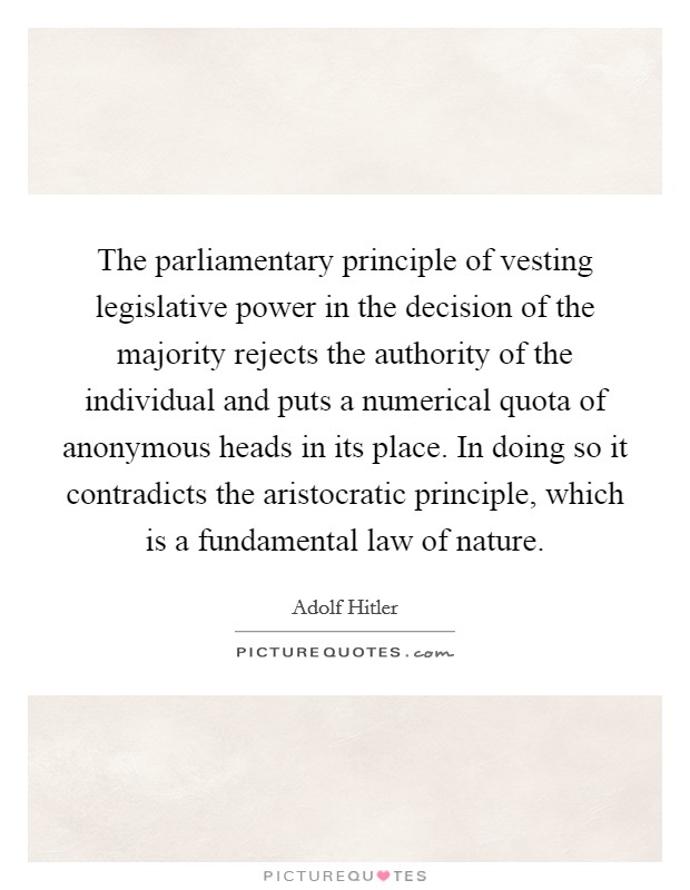 The parliamentary principle of vesting legislative power in the decision of the majority rejects the authority of the individual and puts a numerical quota of anonymous heads in its place. In doing so it contradicts the aristocratic principle, which is a fundamental law of nature Picture Quote #1