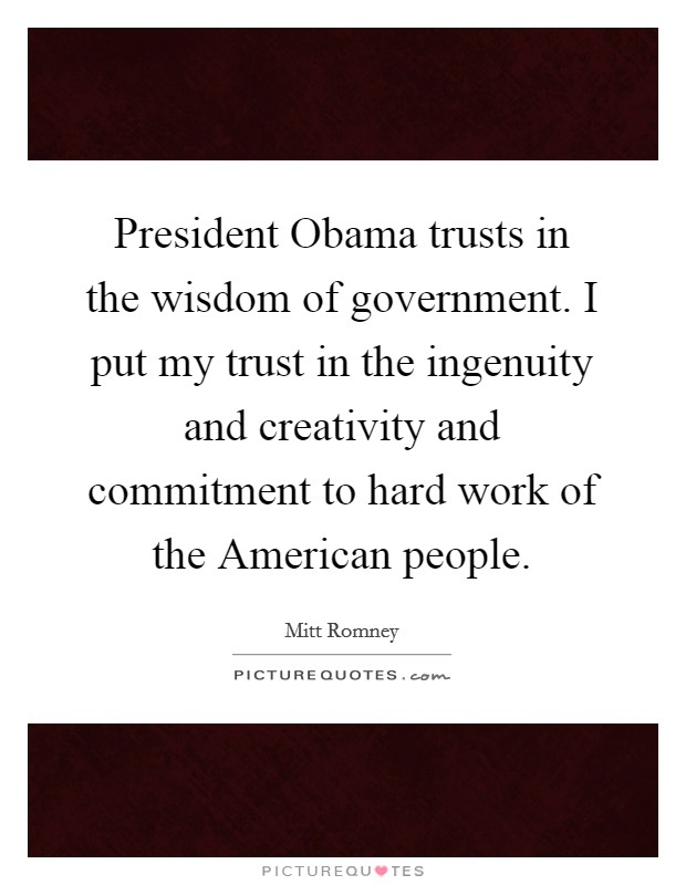 President Obama trusts in the wisdom of government. I put my trust in the ingenuity and creativity and commitment to hard work of the American people Picture Quote #1