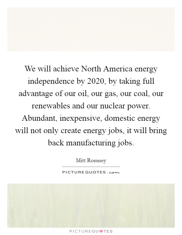We will achieve North America energy independence by 2020, by taking full advantage of our oil, our gas, our coal, our renewables and our nuclear power. Abundant, inexpensive, domestic energy will not only create energy jobs, it will bring back manufacturing jobs Picture Quote #1
