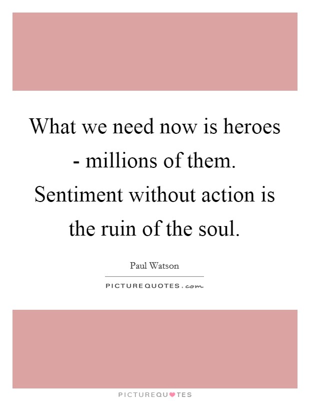 What we need now is heroes - millions of them. Sentiment without action is the ruin of the soul Picture Quote #1
