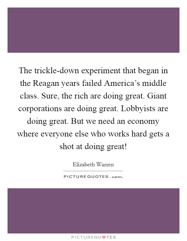 The trickle-down experiment that began in the Reagan years failed America's middle class. Sure, the rich are doing great. Giant corporations are doing great. Lobbyists are doing great. But we need an economy where everyone else who works hard gets a shot at doing great! Picture Quote #1