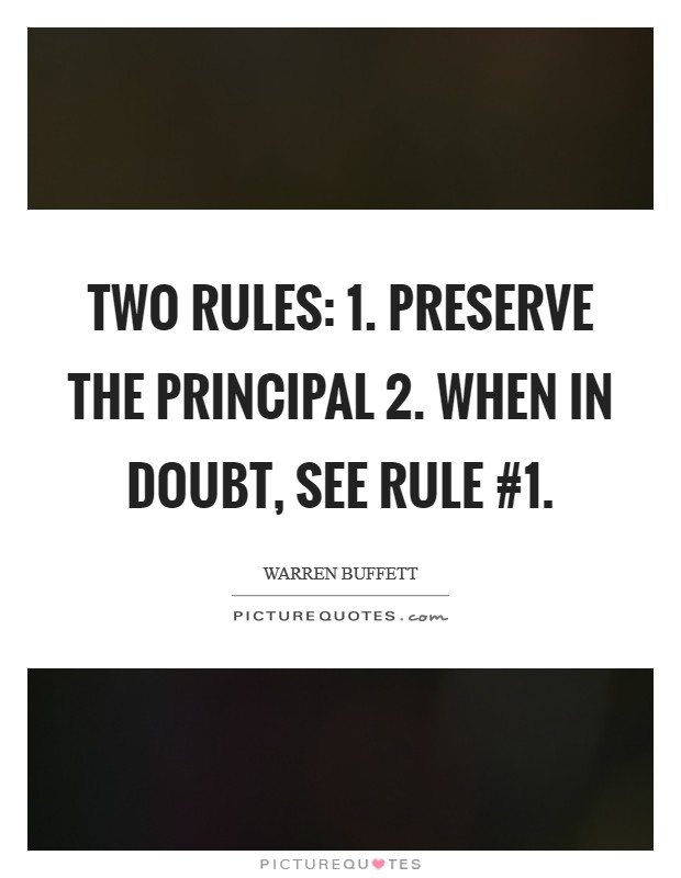 Two rules: 1. Preserve the principal 2. When in doubt, see Rule #1 Picture Quote #1