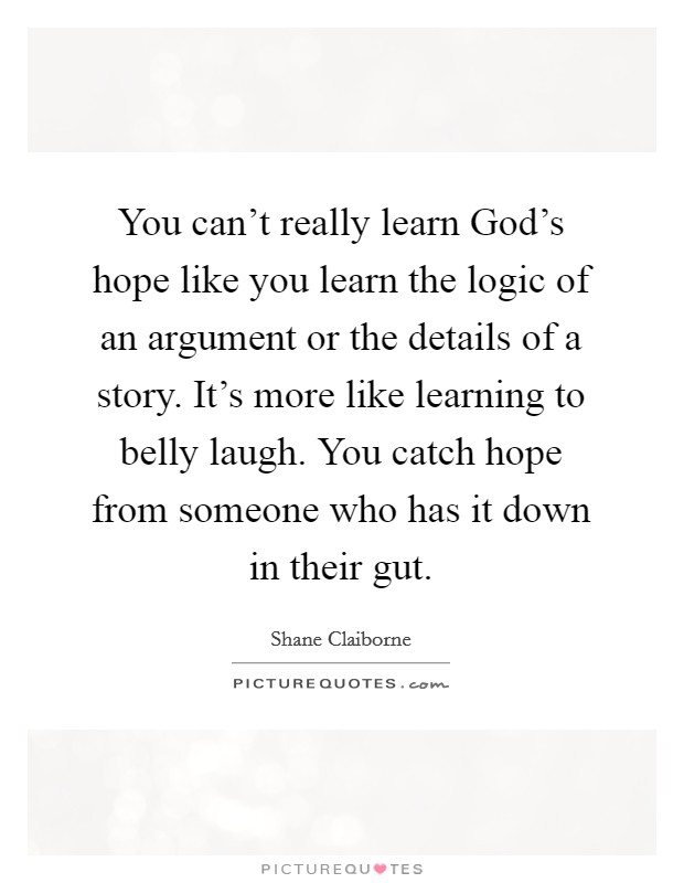 You can't really learn God's hope like you learn the logic of an argument or the details of a story. It's more like learning to belly laugh. You catch hope from someone who has it down in their gut Picture Quote #1
