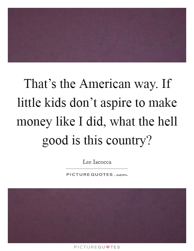 That's the American way. If little kids don't aspire to make money like I did, what the hell good is this country? Picture Quote #1