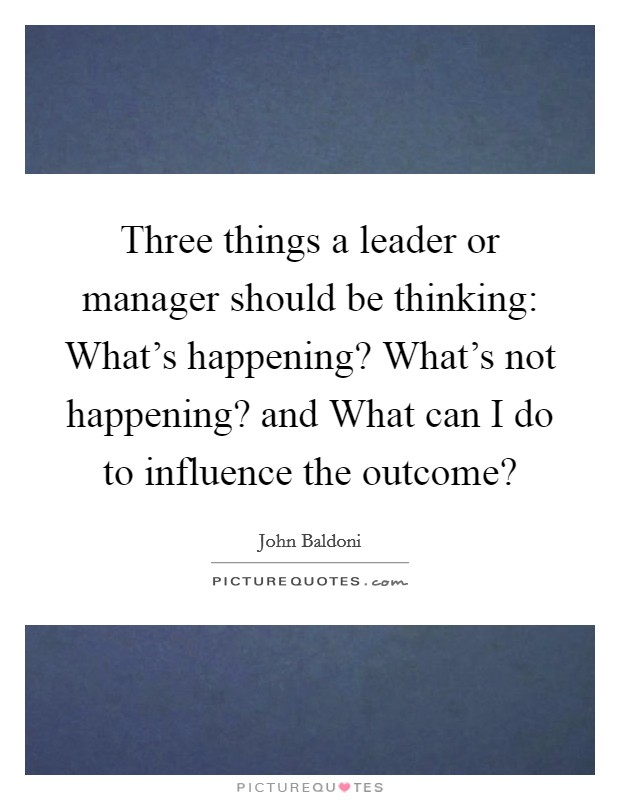 Three things a leader or manager should be thinking: What's happening? What's not happening? and What can I do to influence the outcome? Picture Quote #1