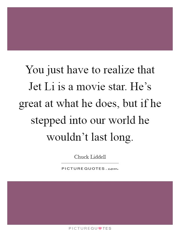 You just have to realize that Jet Li is a movie star. He's great at what he does, but if he stepped into our world he wouldn't last long Picture Quote #1