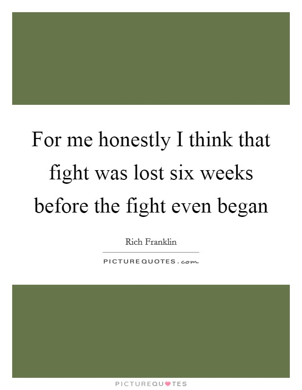 For me honestly I think that fight was lost six weeks before the fight even began Picture Quote #1