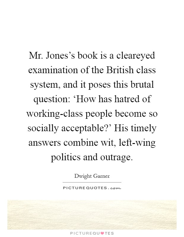 Mr. Jones's book is a cleareyed examination of the British class system, and it poses this brutal question: 'How has hatred of working-class people become so socially acceptable?' His timely answers combine wit, left-wing politics and outrage Picture Quote #1