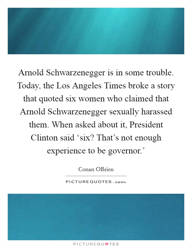 Arnold Schwarzenegger is in some trouble. Today, the Los Angeles Times broke a story that quoted six women who claimed that Arnold Schwarzenegger sexually harassed them. When asked about it, President Clinton said 'six? That's not enough experience to be governor.' Picture Quote #1