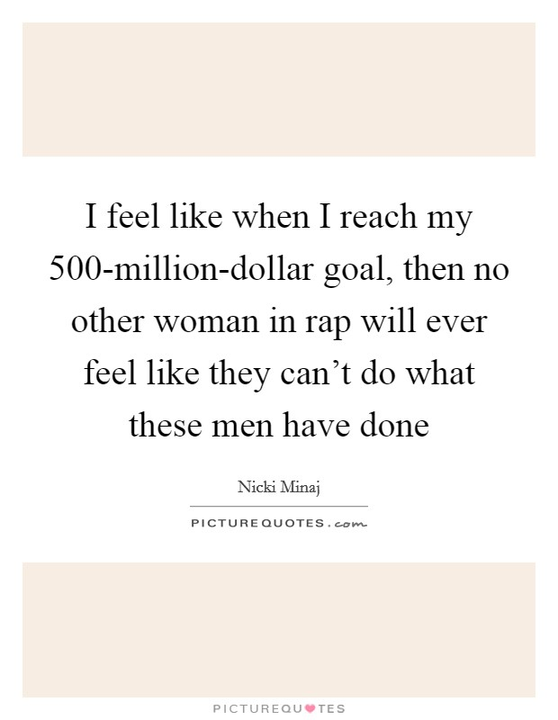 I feel like when I reach my 500-million-dollar goal, then no other woman in rap will ever feel like they can't do what these men have done Picture Quote #1