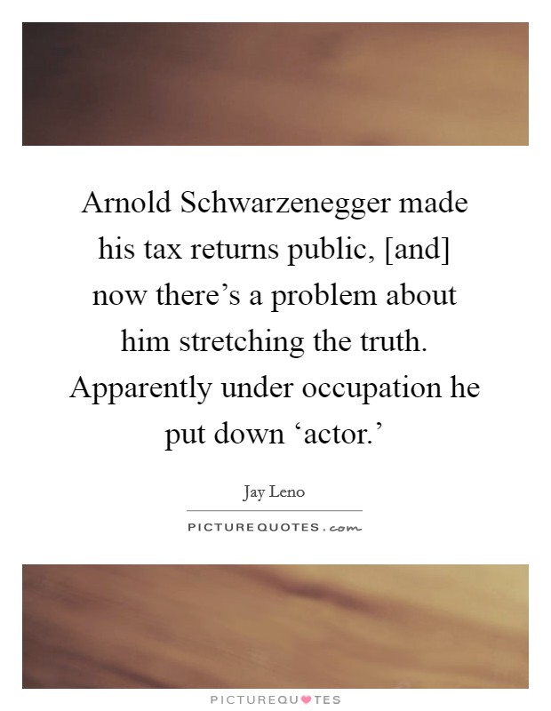 Arnold Schwarzenegger made his tax returns public, [and] now there's a problem about him stretching the truth. Apparently under occupation he put down 'actor.' Picture Quote #1