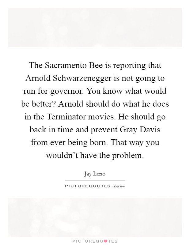 The Sacramento Bee is reporting that Arnold Schwarzenegger is not going to run for governor. You know what would be better? Arnold should do what he does in the Terminator movies. He should go back in time and prevent Gray Davis from ever being born. That way you wouldn't have the problem Picture Quote #1