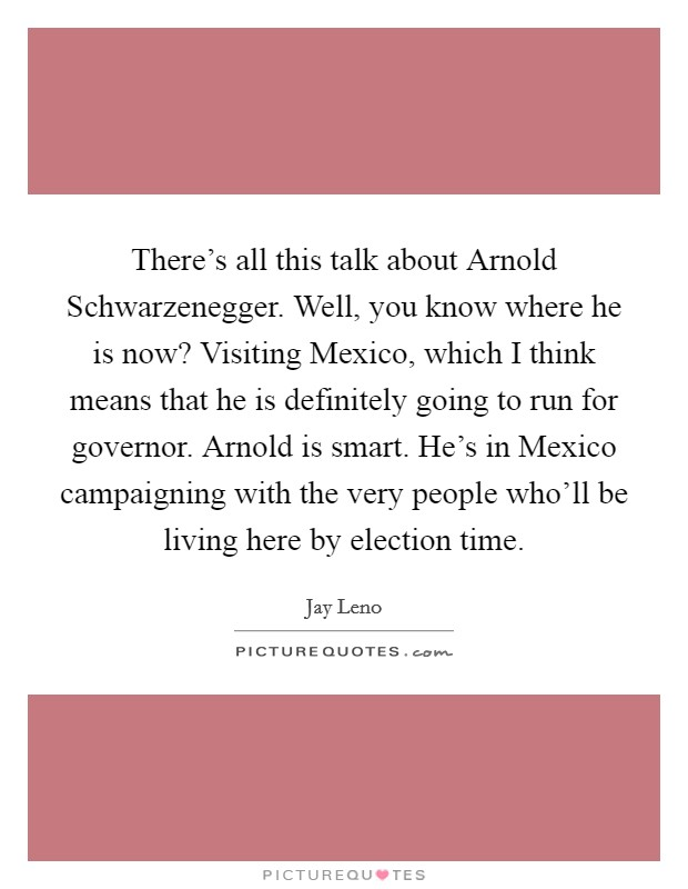There's all this talk about Arnold Schwarzenegger. Well, you know where he is now? Visiting Mexico, which I think means that he is definitely going to run for governor. Arnold is smart. He's in Mexico campaigning with the very people who'll be living here by election time Picture Quote #1