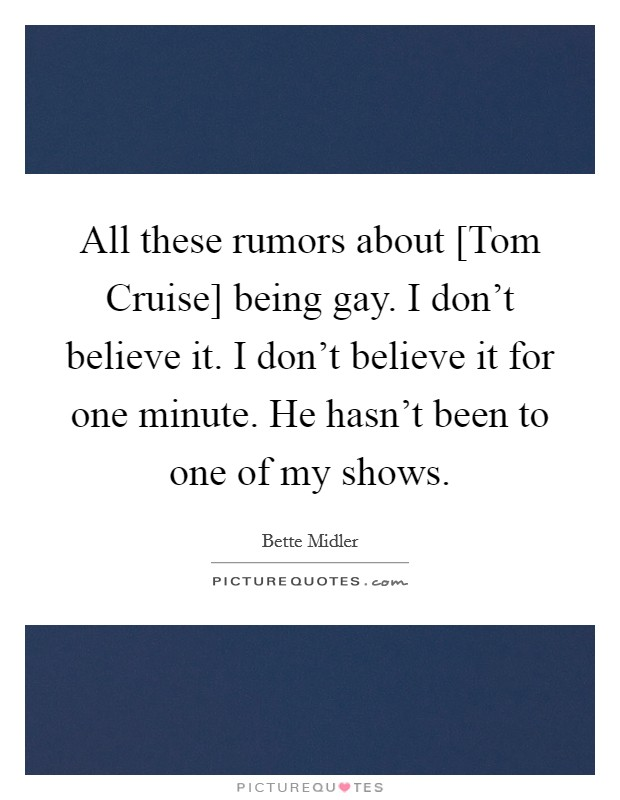All these rumors about [Tom Cruise] being gay. I don't believe it. I don't believe it for one minute. He hasn't been to one of my shows Picture Quote #1