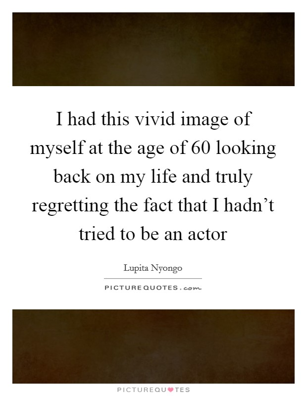 I had this vivid image of myself at the age of 60 looking back on my life and truly regretting the fact that I hadn't tried to be an actor Picture Quote #1