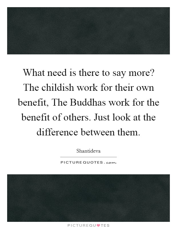 What need is there to say more? The childish work for their own benefit, The Buddhas work for the benefit of others. Just look at the difference between them Picture Quote #1