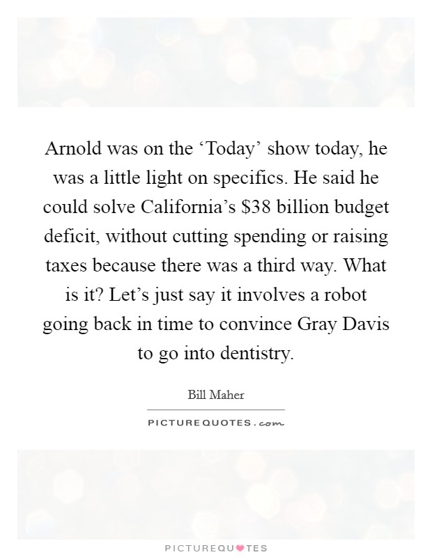 Arnold was on the 'Today' show today, he was a little light on specifics. He said he could solve California's $38 billion budget deficit, without cutting spending or raising taxes because there was a third way. What is it? Let's just say it involves a robot going back in time to convince Gray Davis to go into dentistry Picture Quote #1