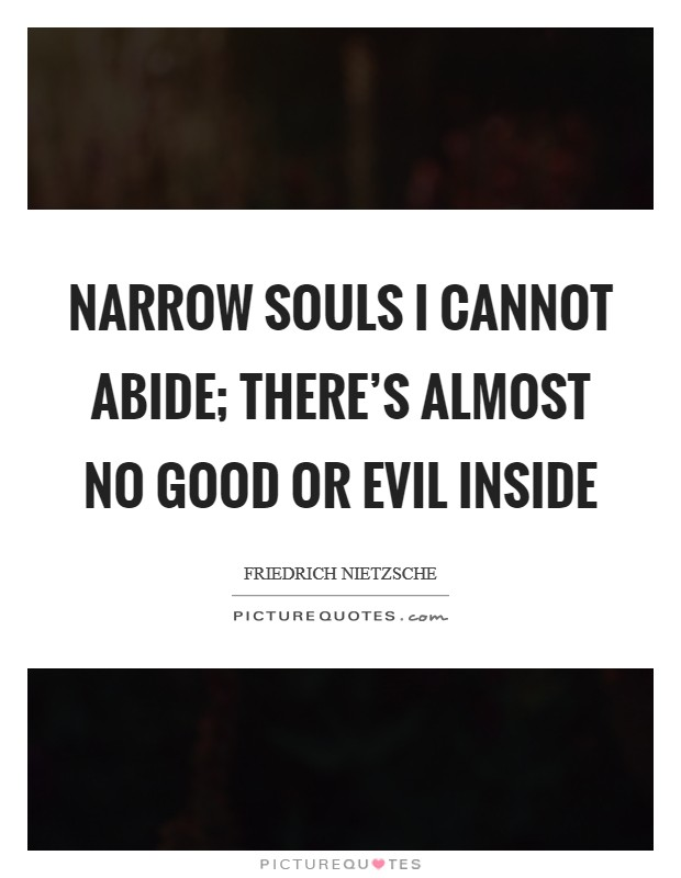Narrow souls I cannot abide; There's almost no good or evil inside Picture Quote #1