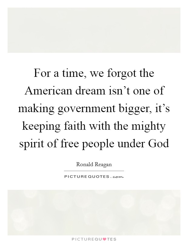For a time, we forgot the American dream isn't one of making government bigger, it's keeping faith with the mighty spirit of free people under God Picture Quote #1