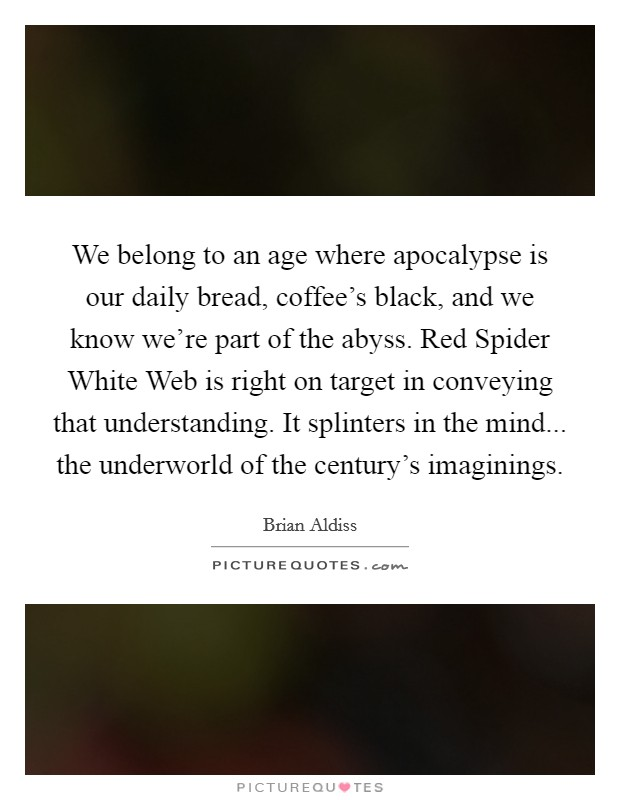 We belong to an age where apocalypse is our daily bread, coffee's black, and we know we're part of the abyss. Red Spider White Web is right on target in conveying that understanding. It splinters in the mind... the underworld of the century's imaginings Picture Quote #1